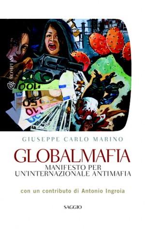 &quotGiuseppe Carlo MARINO Globalmafia. Manifesto per un'Internazionale antimafia, Milano, Bompiani, 2011, 399 pp.