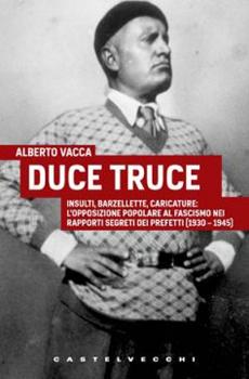 """Alberto Vacca, """"Duce truce. Insulti, barzellette, caricature: l'opposizione popolare al fascismo nei rapporti segreti dei prefetti (1930-1945)"""", Roma, Castelvecchi, 2012, 315 pp."""