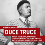 """Alberto Vacca, """"Duce truce. Insulti, barzellette, caricature: l'opposizione popolare al fascismo nei rapporti segreti dei prefetti (1930-1945)"""", Roma, Castelvecchi, 2012"""