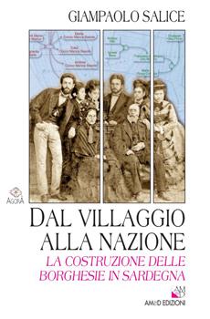 """Giampaolo Salice, """"Dal villaggio alla nazione. La costruzione delle borghesie in Sardegna"""", Cagliari, AM&D Edizioni, 2011, 320 pp."""