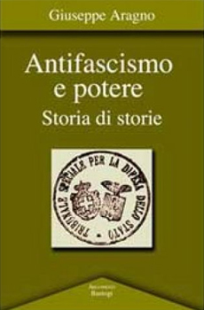 "Giuseppe Aragno, ""Antifascismo e potere. Storia di storie"", Foggia, Bastogi, 2012, 151 pp."