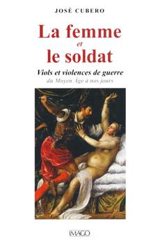 """José Cubero, """"La femme et le soldat. Viols et violences de guerre du Moyen Âge à nos jours"""", Paris, Imago, 2012, 335 pp."""