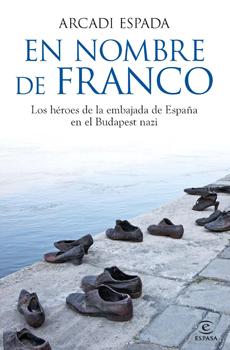 """Arcadi Espada, """"En nombre de Franco. Los héroes de la embajada de España en el Budapest nazi"""", Madrid, Espasa, 2013, 310 pp."""