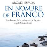 """Arcadi Espada, """"En nombre de Franco. Los héroes de la embajada de España en el Budapest nazi"""", Madrid, Espasa, 2013"""