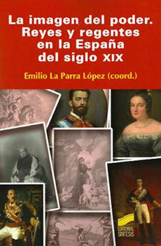 """Emilio La Parra López (coord.), """"Imagen del poder. Reyes y regentes en la España del siglo XIX"""", Madrid, Síntesis, 2011, 472 pp."""