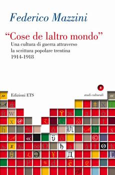 """Federico Mazzini, """"""""Cose de laltro mondo"""": una cultura di guerra attraverso la scrittura popolare trentina, 1914-1918"""", Pisa, ETS, 2013, 309 pp."""