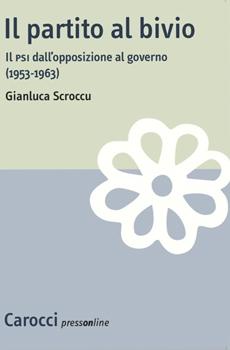"""Gianluca Scroccu, """"Il partito al bivio. Il PSI dall'opposizione al governo (1953-1963)"""", Roma, Carocci, 2011, 358 pp."""