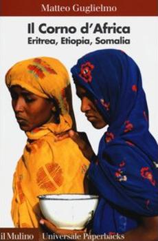 """Matteo Guglielmo, """"Il Corno d'Africa. Eritrea, Etiopia, Somalia"""", Bologna, Il Mulino, 2013, 190 pp."""
