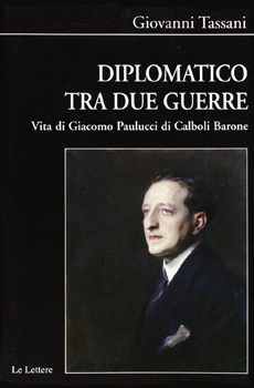 """Giovanni Tassani, """"Diplomatico tra le due guerre. Vita di Giacomo Paulucci di Calboli Barone"""", Firenze, Le Lettere, 2012, 522 pp."""