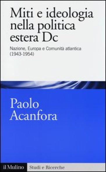 """Paolo Acanfora, """"Miti e ideologia nella politica estera Dc. Nazione, Europa, Comunità atlantica (1943-1954)"""", Bologna, Il Mulino, 2013"""
