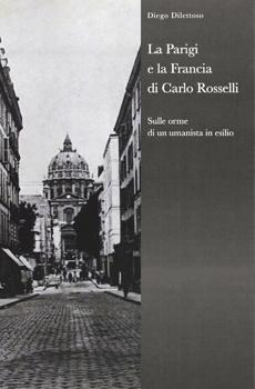 """Diego Dilettoso, """"La Parigi e la Francia di Carlo Rosselli. Sulle orme di un umanista in esilio"""", Milano, Biblion, 2013, 317 pp."""
