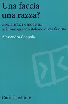 """Alessandra COPPOLA, """"Una faccia una razza? Grecia antica e moderna nell'immaginario italiano di età fascista"""", Roma, Carocci, 2013, 168 pp."""