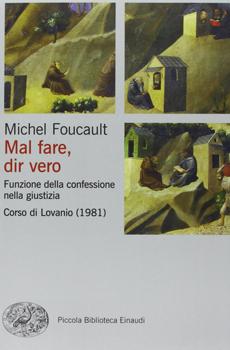 """Michel FOUCAULT, """"Mal fare, dir vero. Funzione della confessione nella giustizia. Corso di Lovanio (1981)"""", Torino, Einaudi, 2013, XVI+352 pp."""