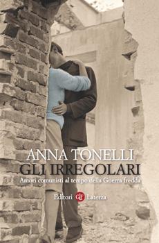 """Anna TONELLI, """"Gli irregolari. Amori comunisti al tempo della Guerra fredda"""", Roma-Bari, Laterza, 2014, 192 pp."""