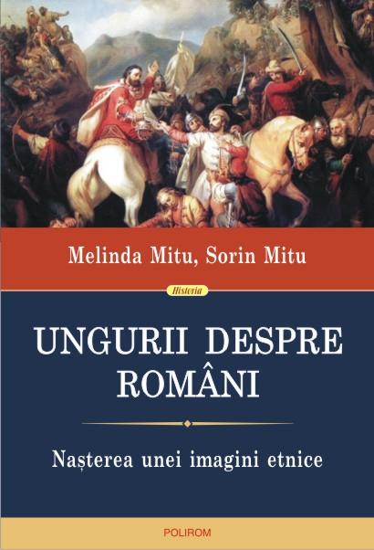 MITU, Melinda, MITU, Sorin, Ungurii despre români. Naşterea unei imagini etnice, Polirom, Iaşi, 2014, 424 pp.