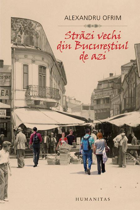OFRIM, Alexandru, Strădi vechi din Bucureştiul de azi, Bucarest, Humanitas, 2014, 304 pp.