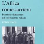 """Chiara Giorgi, """"L'Africa come carriera. Funzioni e funzionari del colonialismo italiano"""", Roma, Carocci, 2012"""