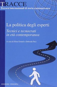 """Elisa Grandi, Deborah Paci (a cura di), """"La politica degli esperti. Tecnici e tecnocrati in età contemporanea"""", Milano, Unicopli, 2014, 264 pp."""