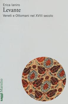 """Erica Ianiro, """"Levante. Veneti e Ottomani nel XVIII secolo"""", Venezia, Marsilio, 2014, 415 pp."""