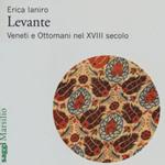 """Erica Ianiro, """"Levante. Veneti e Ottomani nel XVIII secolo"""", Venezia, Marsilio, 2014"""