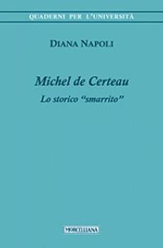 """Diana Napoli, """"Michel de Certeau. Lo storico """"smarrito"""""""", Brescia, Morcelliana, 2014, 248 pp."""