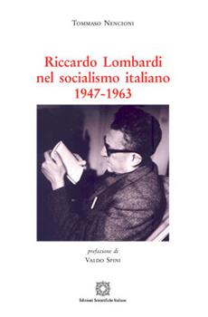 """Tommaso Nencioni, """"Riccardo Lombardi nel socialismo italiano 1947-1963"""", Napoli, Edizioni Scientifiche Italiane, 2014, 266 pp."""