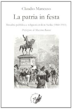 """Claudio Mancuso, """"La patria in festa. Ritualità pubblica e religioni civili in Sicilia (1860-1911)"""", Palermo, Edizioni La Zisa, 2013, 460 pp."""