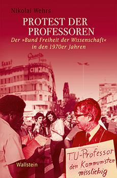 """Nikolai Wehrs, """"Protest der Professoren. Der «Bund Freiheit der Wissenschaft» in den 1970er Jahren"""", Göttingen, Wallstein Verlag, 2014, 539 pp."""
