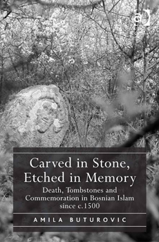 BUTUROVIĆ, Amila, Carved in Stone, Etched in Memory. Death, Tombstones and Commemoration in Bosnian Islam since c.1500, Farham, Ashgate Publishing, 2015, 256 pp.