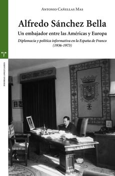 CAÑELLAS MAS, Antonio, Alfredo Sánchez Bella. Un embajador entre las América y Europa. Diplomacia y política informativa en la España de Franco (1936-1973), Gijón, Ediciones Trea, 2015, 441 pp.