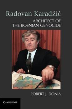 DONIA, Robert J., Radovan Karadžić. Architect of the Bosnian Genocide, Cambridge, Cambridge University Press, 2015, 339 pp.