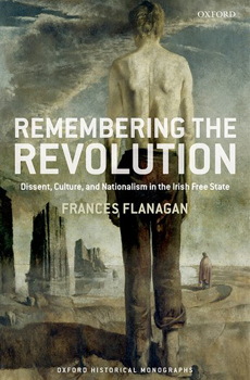 FLANAGAN, Frances, Remembering the Revolution: Dissent, Culture, and Nationalism in the Irish Free State, Oxford, Oxford University Press, 2015, 272 pp.