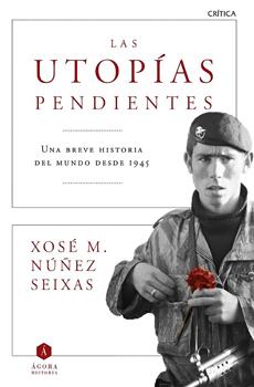NÚÑEZ SEIXAS, Xosé Manoel, Las utopías pendientes. Una breve historia del mundo desde 1945, Barcelona, Crítica, 2015, 383 pp.