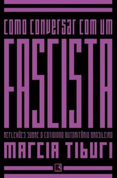 TIBURI, Márcia, Como conversar com um fascista. Reflexões sobre o cotidiano autoritário brasileiro, Rio de Janeiro, Record, 2015, 194 pp.