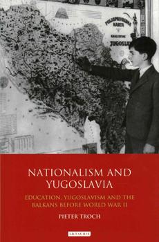 TROCH, Pieter, Nationalism and Yugoslavia: Education, Yugoslavism and the Balkans Before World War II, London-New York, I. B. Tauris & Co., 2015, 320 pp.