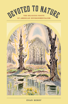 BERRY, Evan, Devoted to Nature: The Religious Roots of American Environmentalism, Oakland, University of California Press, 2015, 272 pp.