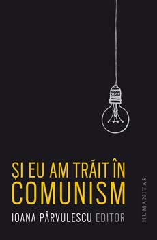 PÂRVULESCU, Ioana (ed.), Şi eu am trăit în comunism, Bucarest, Humanitas, 2015, 408 pp.