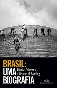 """Lilia Moritz Schwarcz, Heloisa Murgel Starling, """"Brasil: Uma Biografia"""", São Paulo, Companhia das Letras, 2015, 792 pp."""