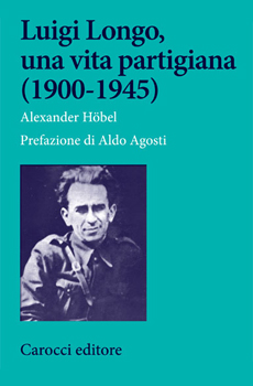 "Alexander Höbel, ""Luigi Longo, una vita partigiana (1900-1945)"", Roma, Carocci, 2013, 374 pp."