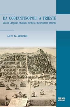 """Luca G. Manenti, """"Da Costantinopoli a Trieste, vita di Gregorio Ananian, medico e benefattore armeno"""", Milano, Biblion edizioni, 2015, 122 pp."""