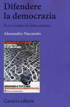 """Alessandro Naccarato, """"Difendere la democrazia. Il PCI contro la lotta armata"""", Roma, Carocci, 2015, 330 pp."""