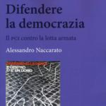 """Alessandro Naccarato, """"Difendere la democrazia. Il PCI contro la lotta armata"""", Roma, Carocci, 2015"""