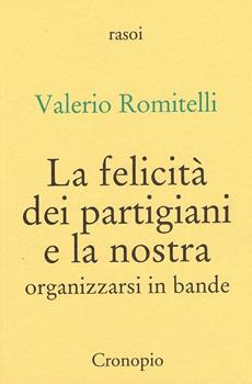 """Valerio Romitelli, """"La felicità dei partigiani e la nostra. Organizzarsi in bande"""", Napoli, Cronopio, 2015, 180 pp."""