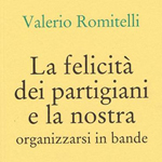 """Valerio Romitelli, """"La felicità dei partigiani e la nostra. Organizzarsi in bande"""", Napoli, Cronopio, 2015"""