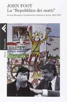 """John Foot, """"La """"Repubblica dei matti"""". Franco Basaglia e la psichiatria radicale in Italia, 1961-1978"""", Milano, Feltrinelli, 2014, 375 pp."""
