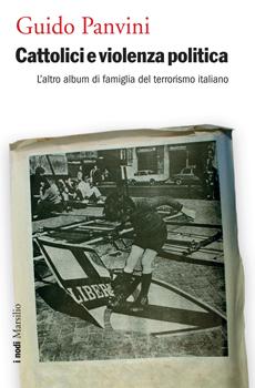 """Guido Panvini, """"Cattolici e violenza politica. L'altro album di famiglia del terrorismo italiano"""", Venezia, Marsilio, 2014, 400 pp."""