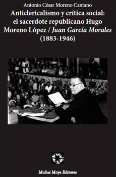 """Antonio César Moreno Cantano, """"Anticlericalismo y crítica social: el sacerdote republicano Hugo Moreno López/Juan García Morales (1883-1946)"""", Sarrión, Muñoz Moya Editores, 2015, 120 pp."""