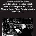 """Antonio César Moreno Cantano, """"Anticlericalismo y crítica social: el sacerdote republicano Hugo Moreno López/Juan García Morales (1883-1946)"""", Sarrión, Muñoz Moya Editores, 2015"""