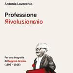 """Antonia Lovecchio, """"Professione rivoluzionario. Per una biografia di Ruggero Grieco (1893-1926)"""", Bari, Edizioni del Sud, 2013"""