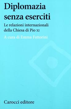 """Emma Fattorini (a cura di), """"Diplomazia senza eserciti. Le relazioni internazionali della Chiesa di Pio XI"""", Roma, Carocci, 2013, 227 pp."""